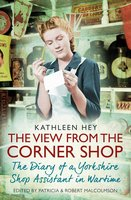 The View From the Corner Shop: The Diary of a Yorkshire Shop Assistant in Wartime - Kathleen Hey