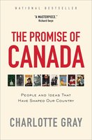 The Promise of Canada: 150 Years – People and Ideas That Have Shaped Our Country - Charlotte Gray