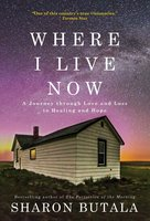 Where I Live Now: A Journey through Love and Loss to Healing and Hope - Sharon Butala