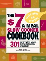The $7 a Meal Slow Cooker Cookbook: 301 Delicious, Nutritious Recipes the Whole Family Will Love! - Linda Larsen