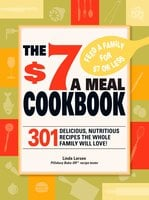 The $7 a Meal Cookbook: 301 Delicious Dishes You Can Make for Seven Dollars or Less - Linda Larsen