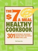 The $7 a Meal Healthy Cookbook: 301 Nutritious, Delicious Recipes That the Whole Family Will Love - Chef Susan Irby