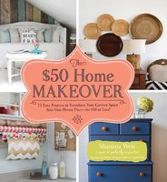 The $50 Home Makeover: 75 Easy Projects to Transform Your Current Space into Your Dream Place – for $50 or Less! - Shaunna West