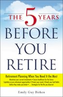 The 5 Years Before You Retire: Retirement Planning When You Need It the Most - Emily Guy Birken
