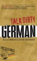 Talk Dirty German: Beyond Schmutz – The curses, slang, and street lingo you need to know to speak Deutsch - Alexis Munier,Karin Eberhardt
