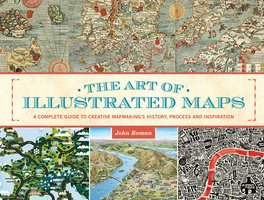 The Art of Illustrated Maps: A Complete Guide to Creative Mapmaking's History, Process and Inspiration - John Roman