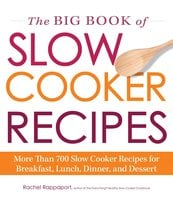 The Big Book of Slow Cooker Recipes: More Than 700 Slow Cooker Recipes for Breakfast, Lunch, Dinner, and Dessert - Rachel Rappaport