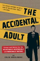The Accidental Adult: Essays and Advice for the Reluctantly Responsible and Marginally Mature - Colin Sokolowski