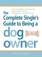 The Complete Single's Guide to Being a Dog Owner - Betsy Rosenfeld
