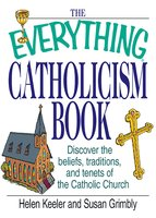 The Everything Catholicism Book: Discover the Beliefs, Traditions, and Tenets of the Catholic Church - Helen Keeler, Susan Grimbly