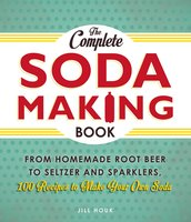 The Complete Soda Making Book: From Homemade Root Beer to Seltzer and Sparklers, 100 Recipes to Make Your Own Soda - Jill Houk