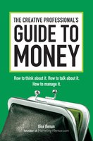 The Creative Professional's Guide to Money: How to Think About It, How to Talk About it, How to Manage It - Ilise Benun