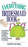 The Everything Bridesmaid Book - Jennifer Lata Rung