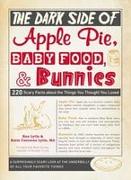 The Dark Side of Apple Pie, Baby Food, and Bunnies: 220 Scary Facts about the Things You Thought You Loved - Ken Lytle,Katie Corcoran Lytle