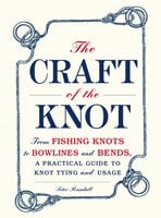 The Craft of the Knot: From Fishing Knots to Bowlines and Bends, a Practical Guide to Knot Tying and Usage - Peter Randall