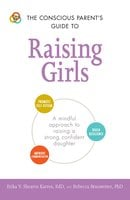 The Conscious Parent's Guide to Raising Girls: A mindful approach to raising a strong, confident daughter - Erika V. Shearin Karres,Rebecca Branstetter