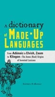 The Dictionary of Made-Up Languages: From Elvish to Klingon, The Anwa, Reella, Ealray, Yeht (Real) Origins of Invented Lexicons - Stephen D Rogers