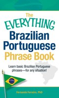 The Everything Brazilian Portuguese Phrase Book: Learn Basic Brazilian Portuguese Phrases – For Any Situation! - Fernanda Ferreira