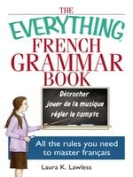 The Everything French Grammar Book: All the Rules You Need to Master Français - Laura K Lawless
