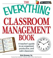 The Everything Classroom Management Book: A teacher's guide to an organized, productive, and calm classroom - Eric Groves