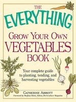 The Everything Grow Your Own Vegetables Book: Your Complete Guide to planting, tending, and harvesting vegetables - Catherine Abbott