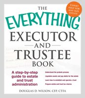 The Everything Executor and Trustee Book: A Step-by-Step Guide to Estate and Trust Administration - Douglas D Wilson