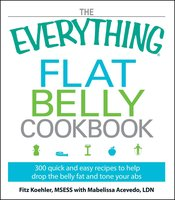 The Everything Flat Belly Cookbook: 300 Quick and Easy Recipes to help drop the belly fat and tone your abs - Fitz Koehler, Mabelissa Acevedo