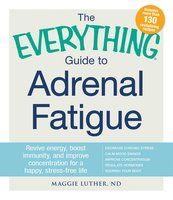 The Everything Guide to Adrenal Fatigue: Revive Energy, Boost Immunity, and Improve Concentration for a Happy, Stress-free Life - Maggie Luther