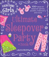 The Everything Girls Ultimate Sleepover Party Book: 100+ Ideas for Sleepover Games, Goodies, Makeovers, and More! - Laura McIntyre