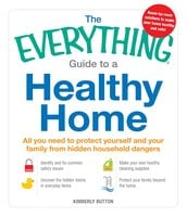 The Everything Guide to a Healthy Home: All you need to protect yourself and your family from hidden household dangers - Kimberly Button