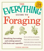 The Everything Guide to Foraging: Identifying, Harvesting, and Cooking Nature's Wild Fruits and Vegetables - Vickie Shufer