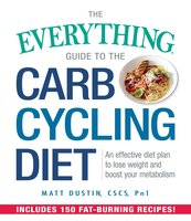 The Everything Guide to the Carb Cycling Diet: An Effective Diet Plan to Lose Weight and Boost Your Metabolism - Matt Dustin