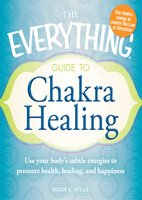 The Everything Guide to Chakra Healing: Use your body's subtle energies to promote health, healing, and happiness - Heidi E Spear
