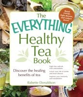 The Everything Healthy Tea Book: Discover the Healing Benefits of Tea - Babette Donaldson