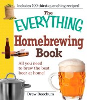 The Everything Homebrewing Book: All you need to brew the best beer at home! - Drew Beechum