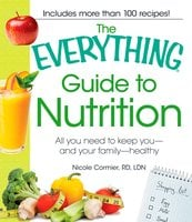 The Everything Guide to Nutrition: All you need to keep you – and your family – healthy - Nicole Cormier, Nicole Cornier