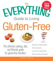 The Everything Guide to Living Gluten-Free: The Ultimate Cooking, Diet, and Lifestyle Guide for Gluten-Free Families! - Jeanine Friesen
