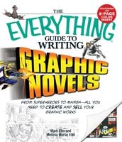 The Everything Guide to Writing Graphic Novels: From superheroes to manga – all you need to start creating your own graphic works - Melissa Martin Ellis,Mark Ellis