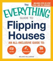 The Everything Guide to Flipping Houses: An All-Inclusive Guide to Buying, Renovating, Selling - Melanie Williamson