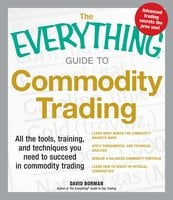 The Everything Guide to Commodity Trading: All the tools, training, and techniques you need to succeed in commodity trading - David Borman