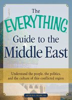 The Everything Guide to the Middle East: Understand the people, the politics, and the culture of this conflicted region - Arthur G Sharp