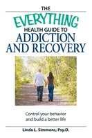 The Everything Health Guide to Addiction and Recovery: Control your behavior and build a better life - Linda L Simmons