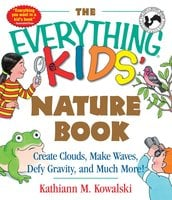The Everything Kids' Nature Book: Create Clouds, Make Waves, Defy Gravity and Much More! - Kathiann M Kowalski