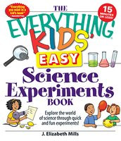 The Everything Kids' Easy Science Experiments Book: Explore the world of science through quick and fun experiments! - J. Elizabeth Mills