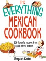 The Everything Mexican Cookbook: 300 Flavorful Recipes from South of the Border - Margaret Kaeter
