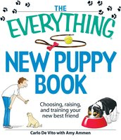 The Everything New Puppy Book: Choosing, raising, and training your new best friend - Carlo De Vito, Amy Ammen
