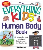 The Everything KIDS' Human Body Book: All You Need to Know About Your Body Systems – From Head to Toe! - Sheri Amsel