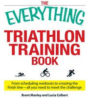 The Everything Triathlon Training Book: From scheduling workouts to crossing the finish line – all you need to meet the challenge - Brent Manley, Lucia Colbert