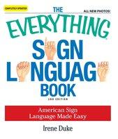The Everything Sign Language Book: American Sign Language Made Easy... All new photos! - Irene Duke