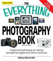 The Everything Photography Book: Foolproof techniques for taking sensational digital and 35mm pictures - Melissa Martin Ellis